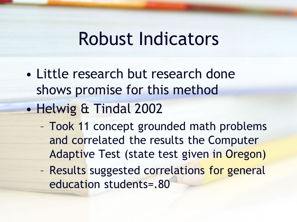 Robust Indicators Little research but research done shows promise for this method. Helwig & Tindal