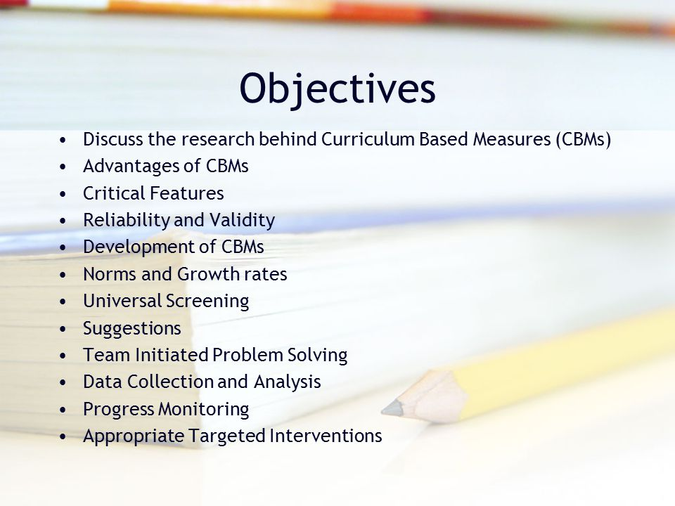 Objectives Discuss the research behind Curriculum Based Measures (CBMs) Advantages of CBMs. Critical Features.