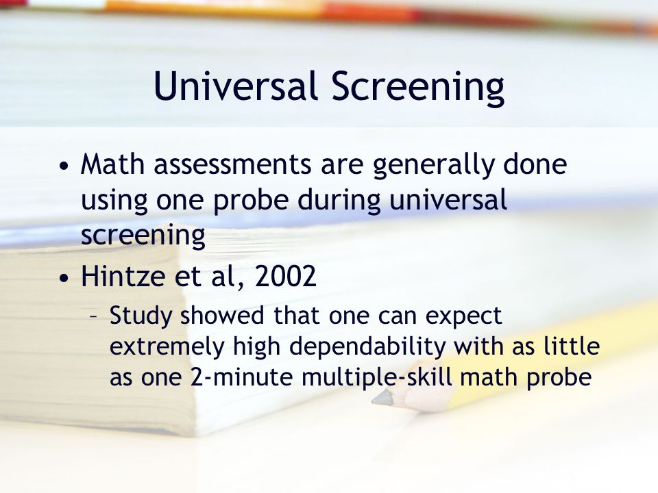 Universal Screening Math assessments are generally done using one probe during universal screening.