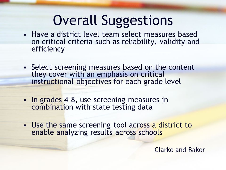 Overall Suggestions Have a district level team select measures based on critical criteria such as reliability, validity and efficiency.