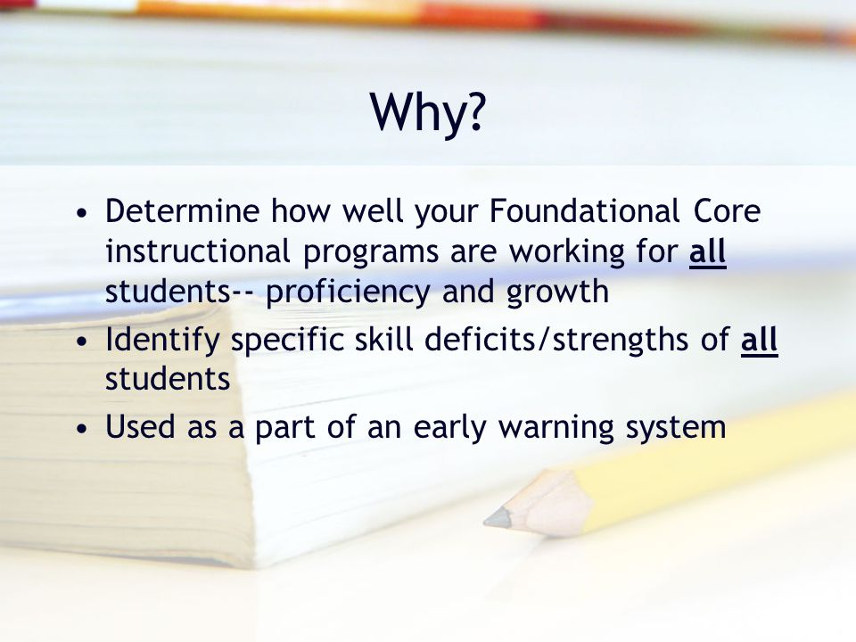 Why Determine how well your Foundational Core instructional programs are working for all students-- proficiency and growth.