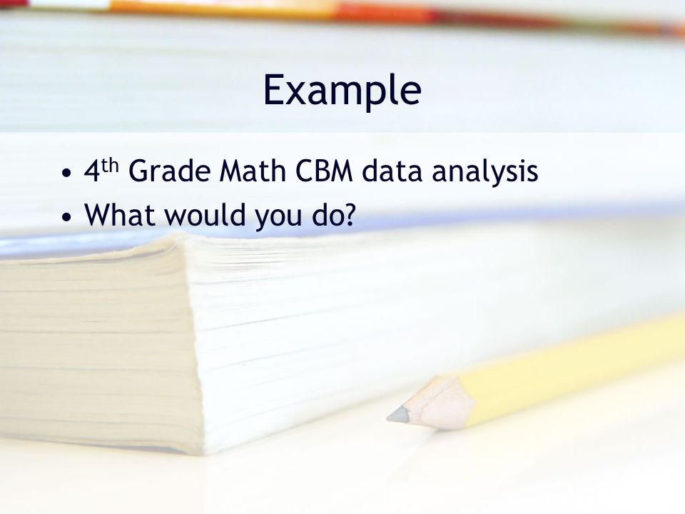 Example 4th Grade Math CBM data analysis What would you do