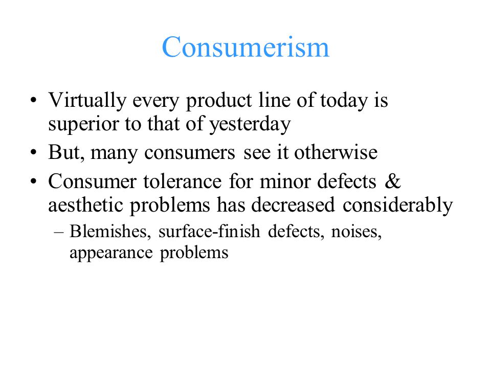 Consumerism Virtually every product line of today is superior to that of yesterday. But, many consumers see it otherwise.
