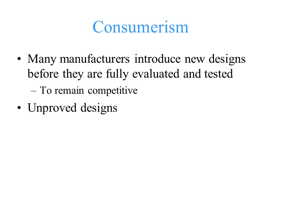 Consumerism Many manufacturers introduce new designs before they are fully evaluated and tested. To remain competitive.