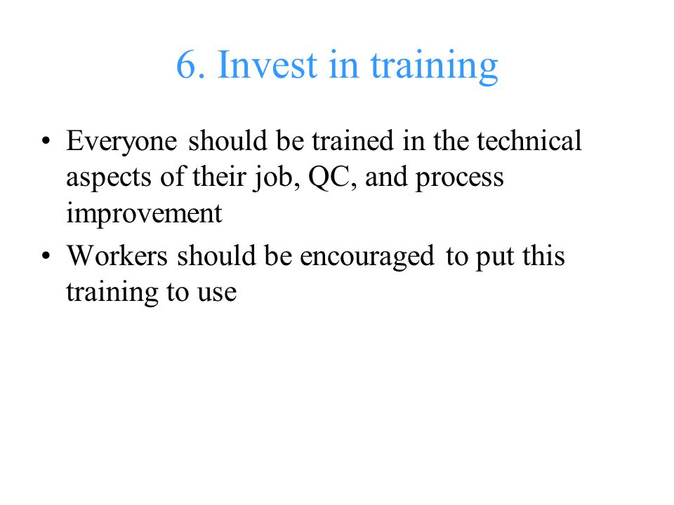 6. Invest in training Everyone should be trained in the technical aspects of their job, QC, and process improvement.