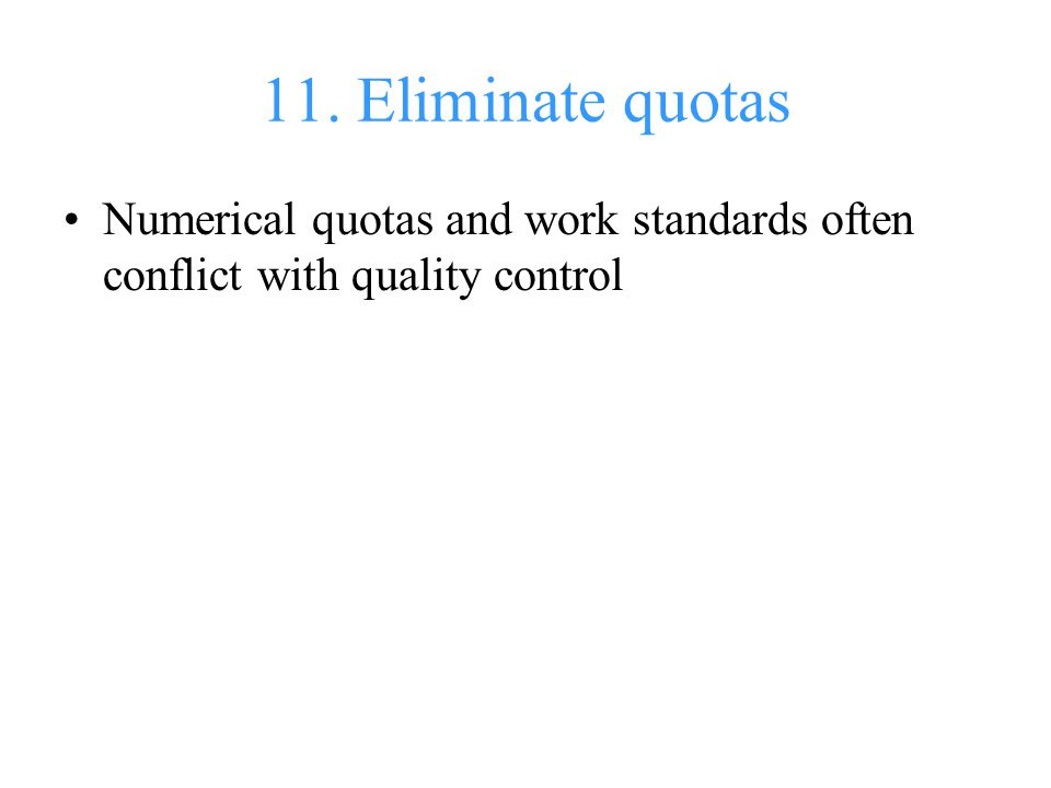 11. Eliminate quotas Numerical quotas and work standards often conflict with quality control