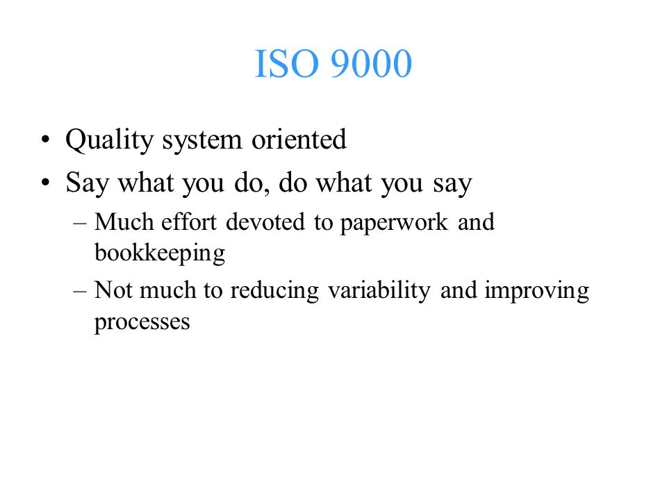 ISO 9000 Quality system oriented Say what you do, do what you say