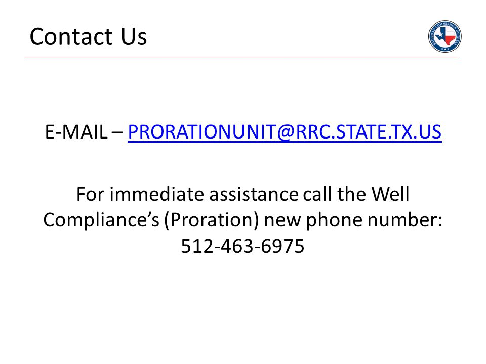 Contact Us E-MAIL – PRORATIONUNIT@RRC.STATE.TX.US For immediate assistance call the Well Compliance's (Proration) new phone number: 512-463-6975