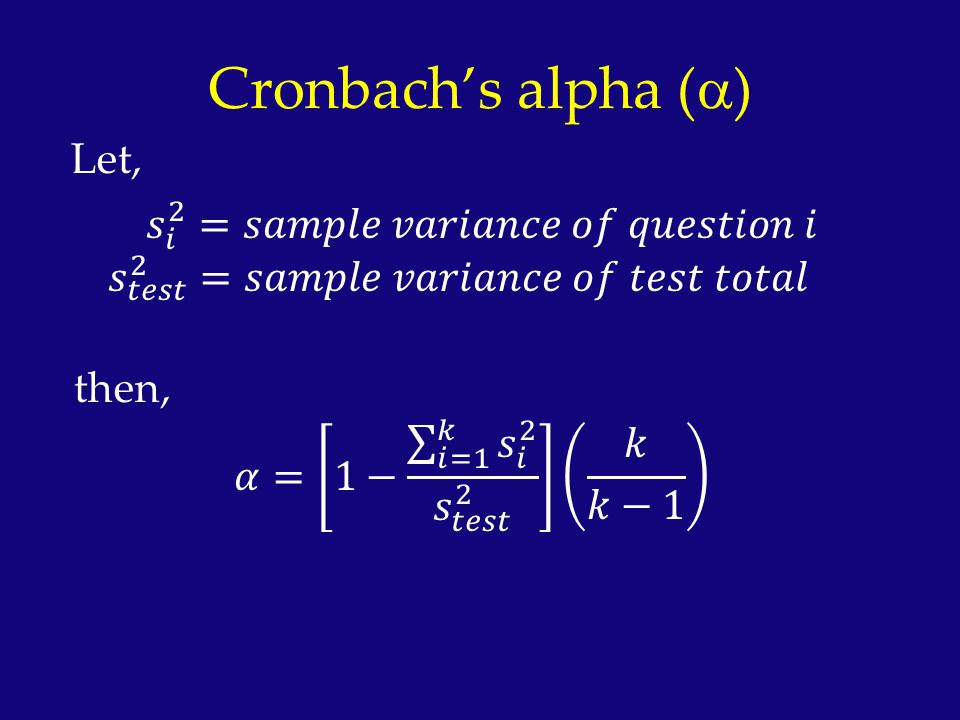 Cronbach's alpha (a) Let, 𝑠 𝑖 2 =𝑠𝑎𝑚𝑝𝑙𝑒 𝑣𝑎𝑟𝑖𝑎𝑛𝑐𝑒 𝑜𝑓 𝑞𝑢𝑒𝑠𝑡𝑖𝑜𝑛 𝑖 𝑠 𝑡𝑒𝑠𝑡 2 =𝑠𝑎𝑚𝑝𝑙𝑒 𝑣𝑎𝑟𝑖𝑎𝑛𝑐𝑒 𝑜𝑓 𝑡𝑒𝑠𝑡 𝑡𝑜𝑡𝑎𝑙 then, 𝛼= 1− 𝑖=1 𝑘 𝑠 𝑖 2 𝑠 𝑡𝑒𝑠𝑡 2 𝑘 𝑘−1