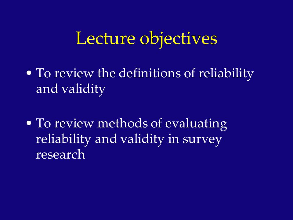 Lecture objectives To review the definitions of reliability and validity.