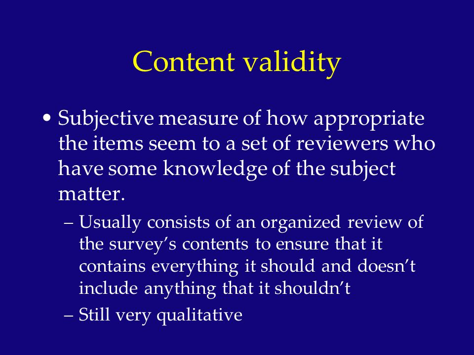 Content validity Subjective measure of how appropriate the items seem to a set of reviewers who have some knowledge of the subject matter.