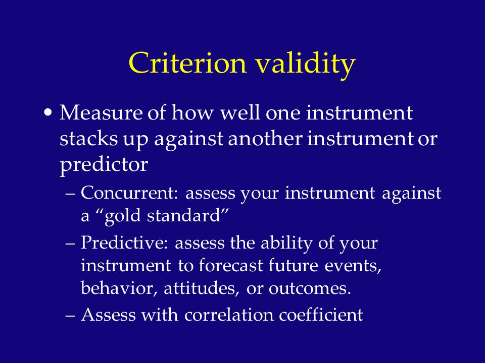 Criterion validity Measure of how well one instrument stacks up against another instrument or predictor.