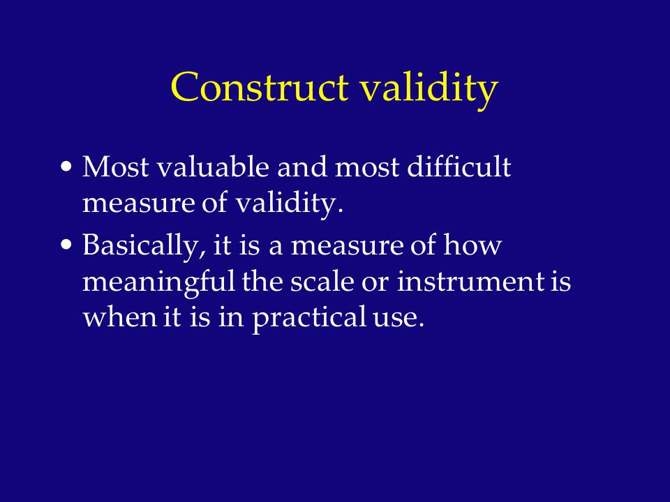 Construct validity Most valuable and most difficult measure of validity.