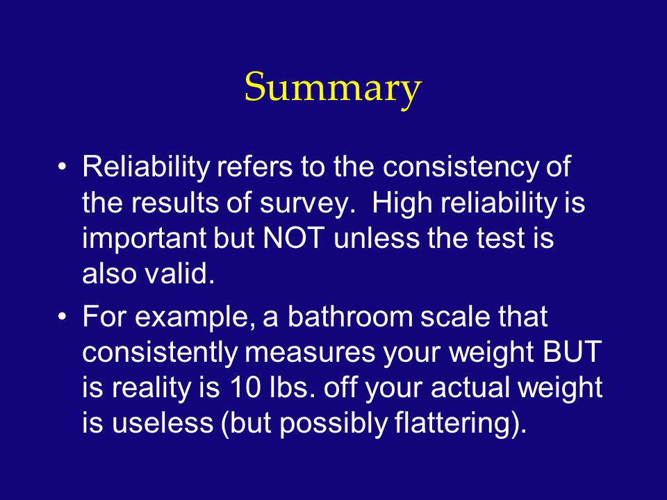 Summary Reliability refers to the consistency of the results of survey. High reliability is important but NOT unless the test is also valid.