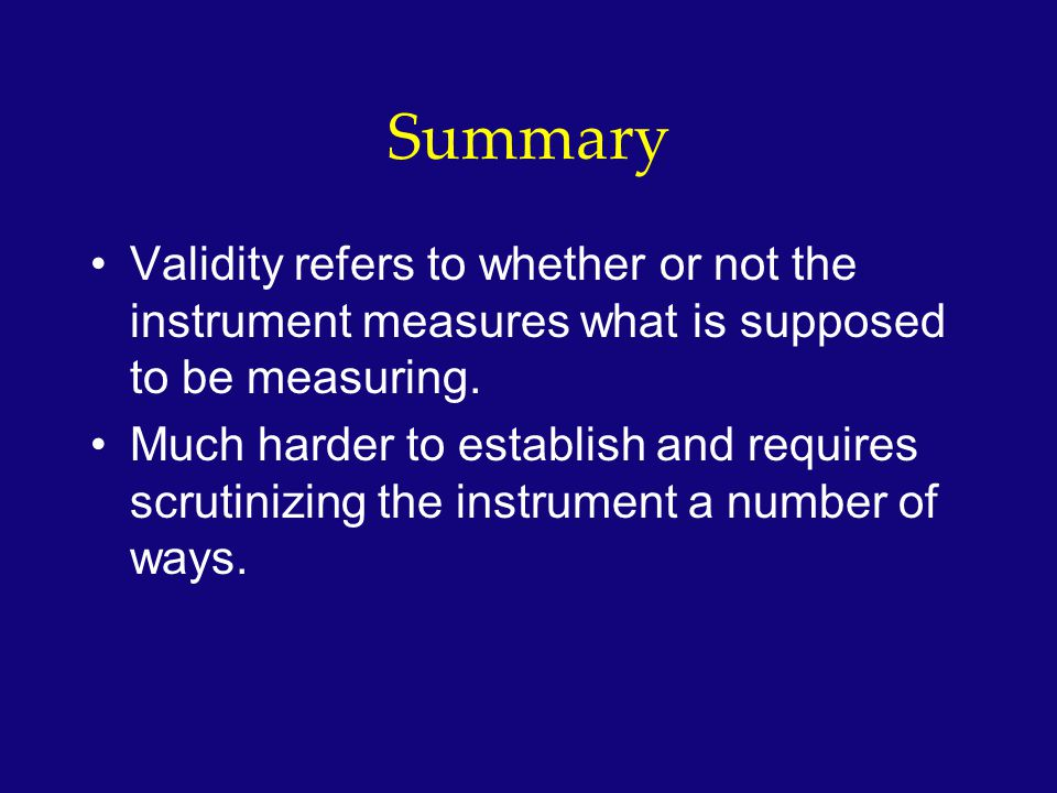 Summary Validity refers to whether or not the instrument measures what is supposed to be measuring.