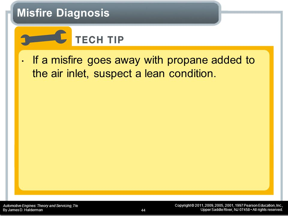 Misfire Diagnosis If a misfire goes away with propane added to the air inlet, suspect a lean condition.