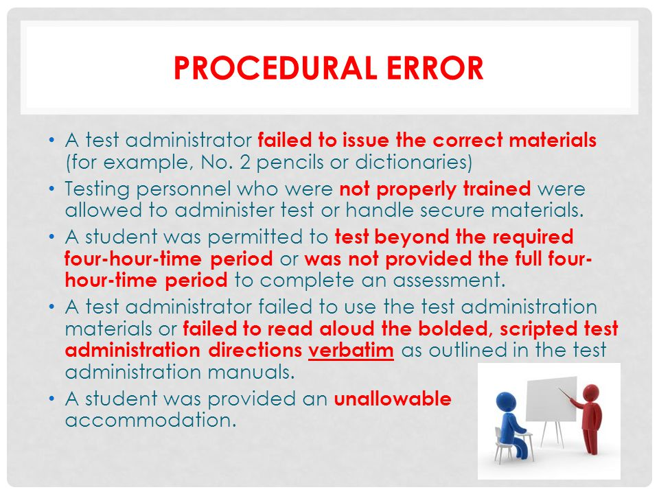 Procedural error A test administrator failed to issue the correct materials (for example, No. 2 pencils or dictionaries)