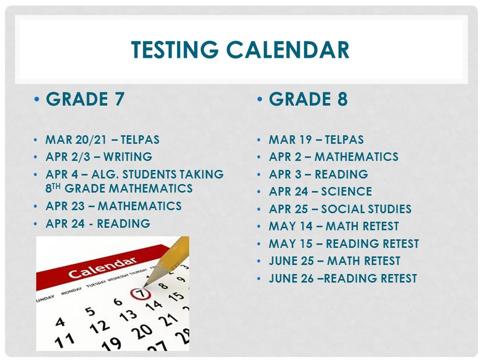 TESTING CALENDAR GRADE 7 GRADE 8 MAR 20/21 – TELPAS APR 2/3 – WRITING