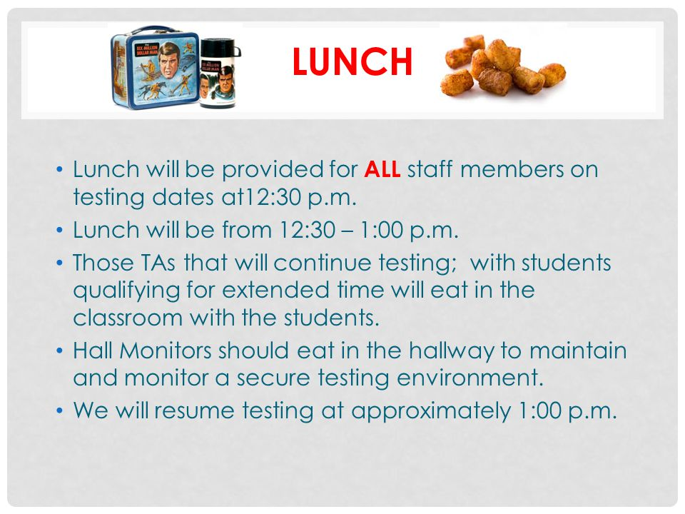 LUNCH Lunch will be provided for ALL staff members on testing dates at12:30 p.m. Lunch will be from 12:30 – 1:00 p.m.