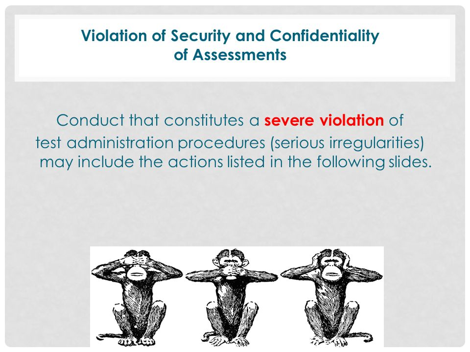 Violation of Security and Confidentiality of Assessments Conduct that constitutes a severe violation of test administration procedures (serious irregularities) may include the actions listed in the following slides.
