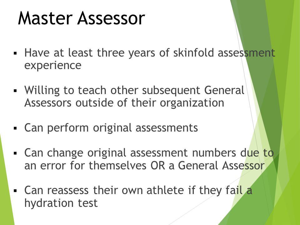 Master Assessor Have at least three years of skinfold assessment experience.
