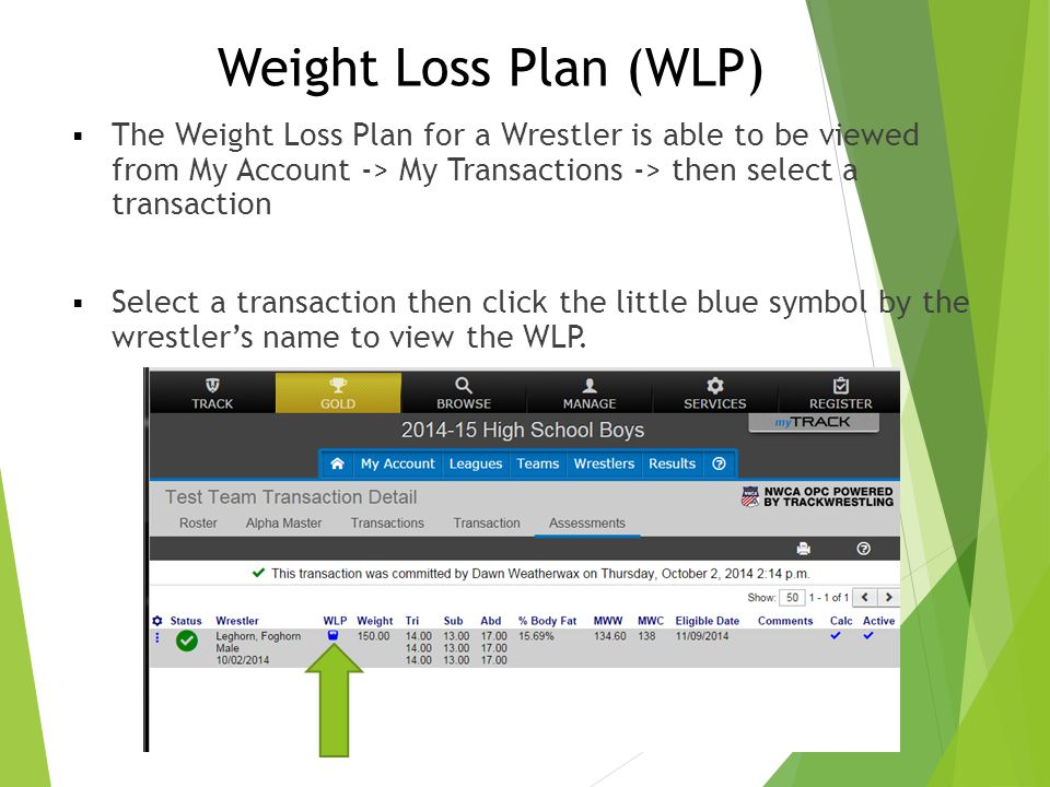 Weight Loss Plan (WLP) The Weight Loss Plan for a Wrestler is able to be viewed from My Account -> My Transactions -> then select a transaction.