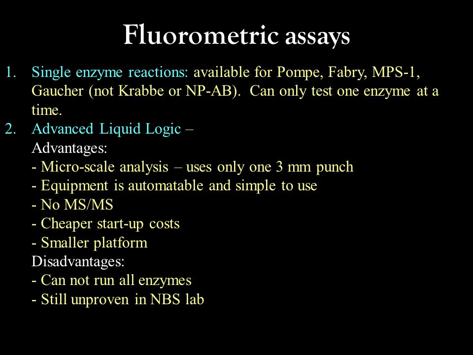Fluorometric assays Single enzyme reactions: available for Pompe, Fabry, MPS-1, Gaucher (not Krabbe or NP-AB). Can only test one enzyme at a time.