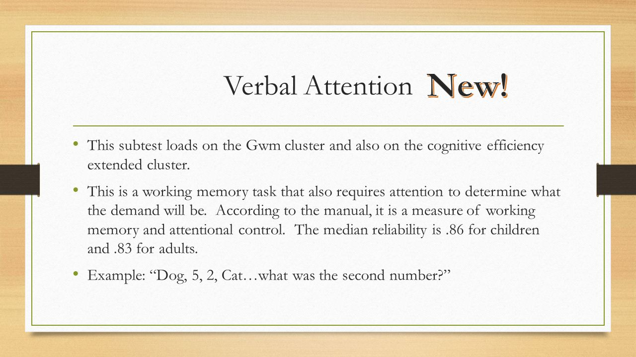 Verbal Attention New! This subtest loads on the Gwm cluster and also on the cognitive efficiency extended cluster.
