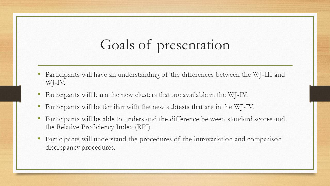 Goals of presentation Participants will have an understanding of the differences between the WJ-III and WJ-IV.