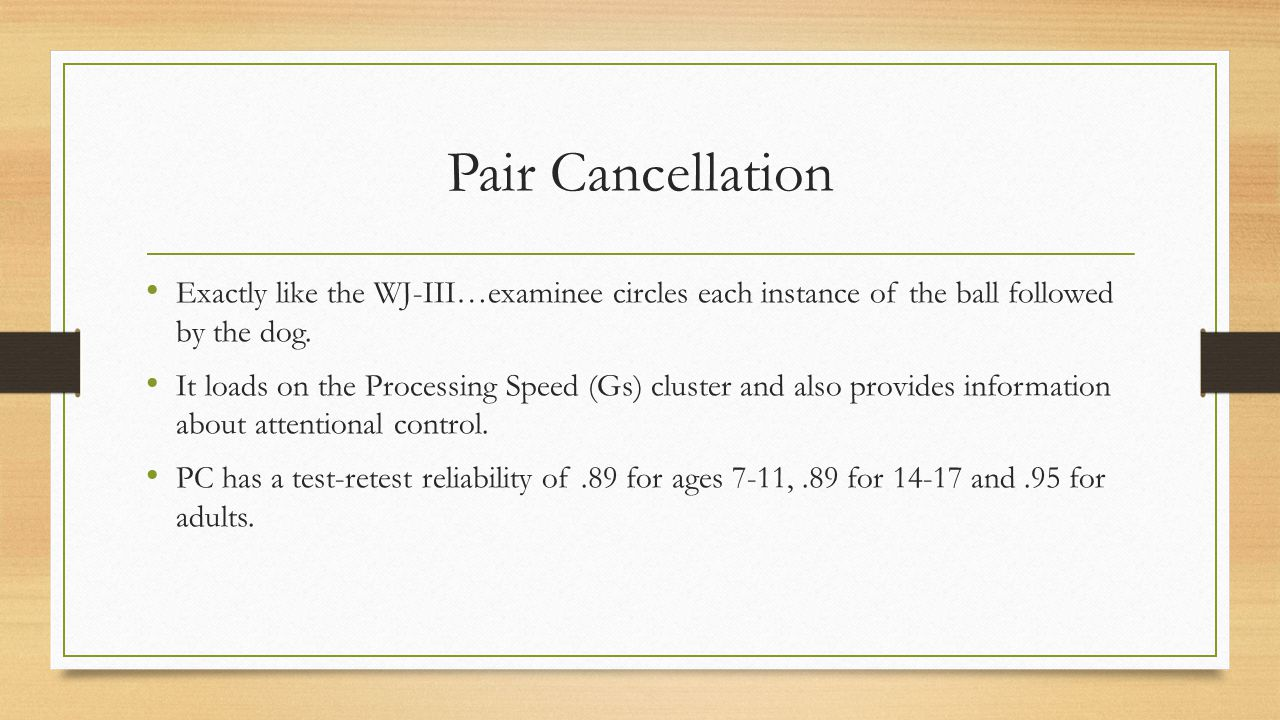 Pair Cancellation Exactly like the WJ-III…examinee circles each instance of the ball followed by the dog.