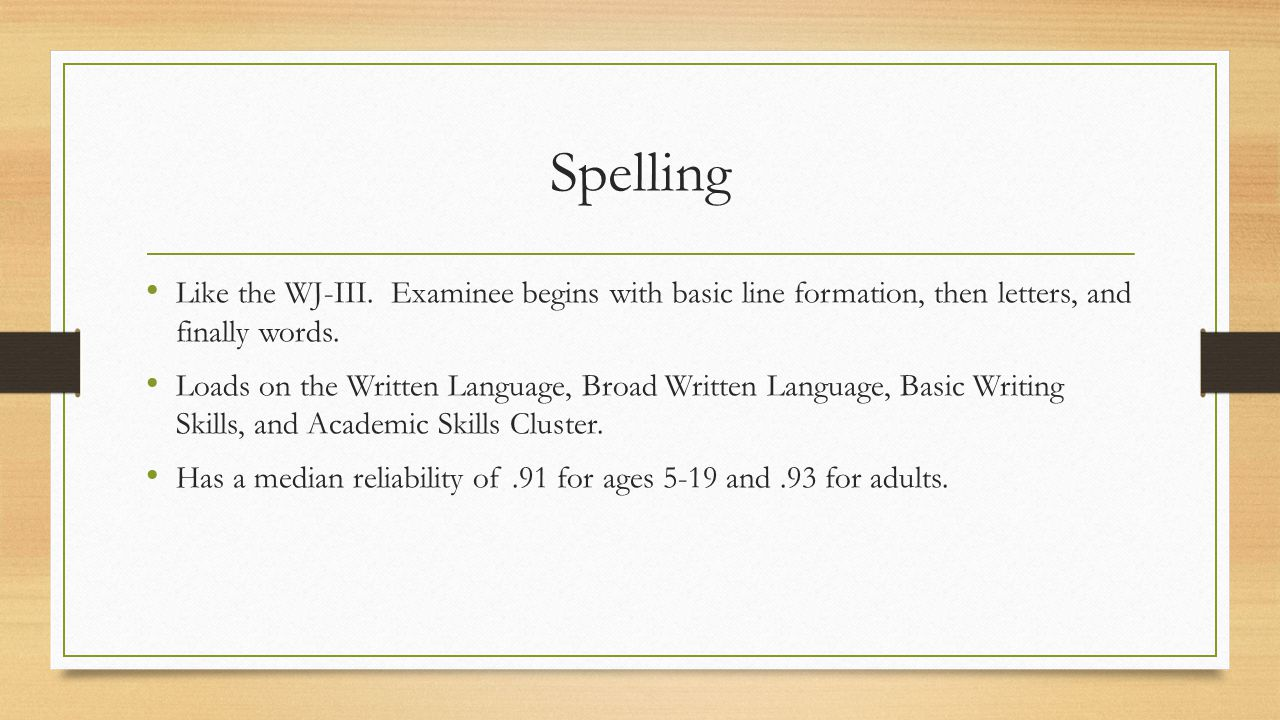 Spelling Like the WJ-III. Examinee begins with basic line formation, then letters, and finally words.