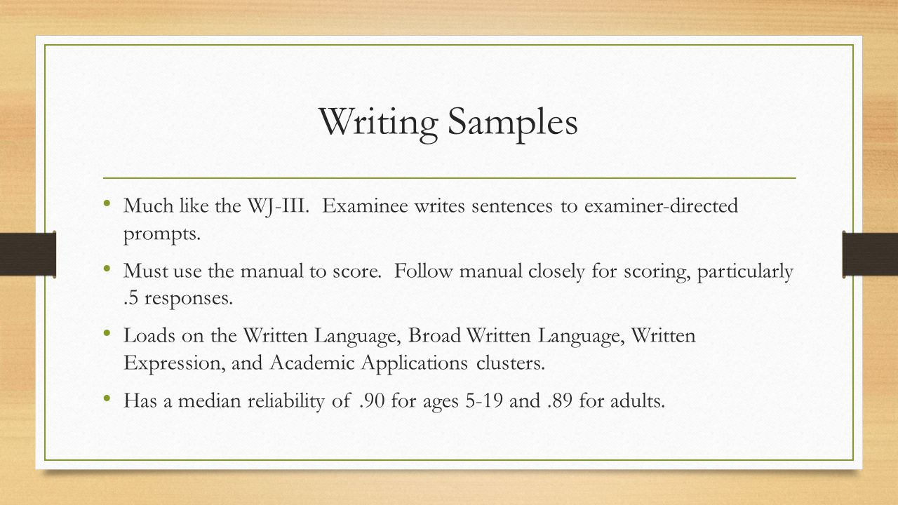 Writing Samples Much like the WJ-III. Examinee writes sentences to examiner-directed prompts.
