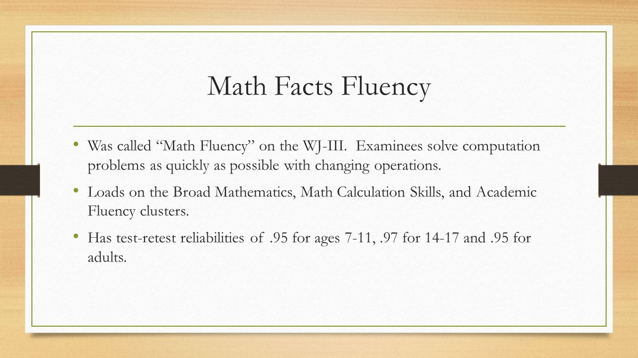 Math Facts Fluency Was called Math Fluency on the WJ-III. Examinees solve computation problems as quickly as possible with changing operations.