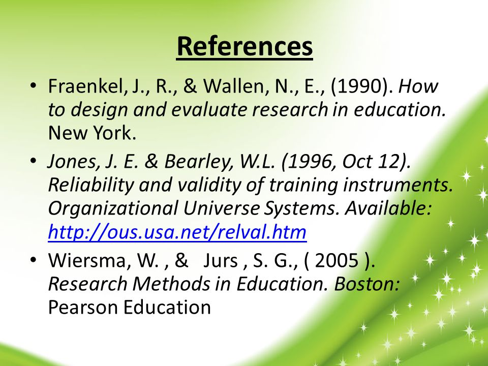 References Fraenkel, J., R., & Wallen, N., E., (1990). How to design and evaluate research in education. New York.