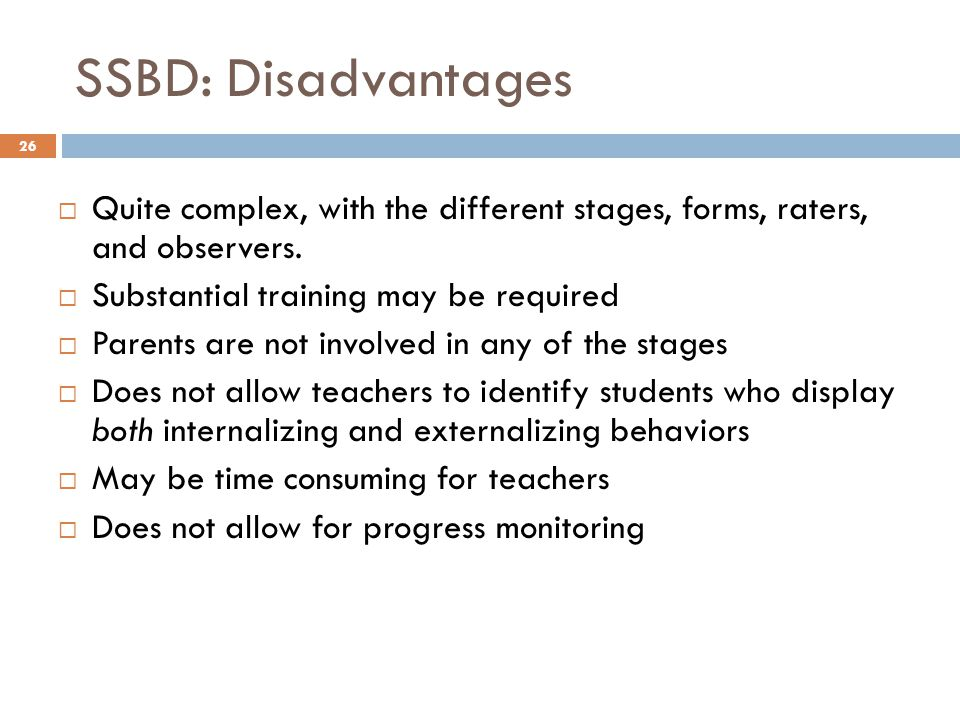 SSBD: Disadvantages Quite complex, with the different stages, forms, raters, and observers. Substantial training may be required.