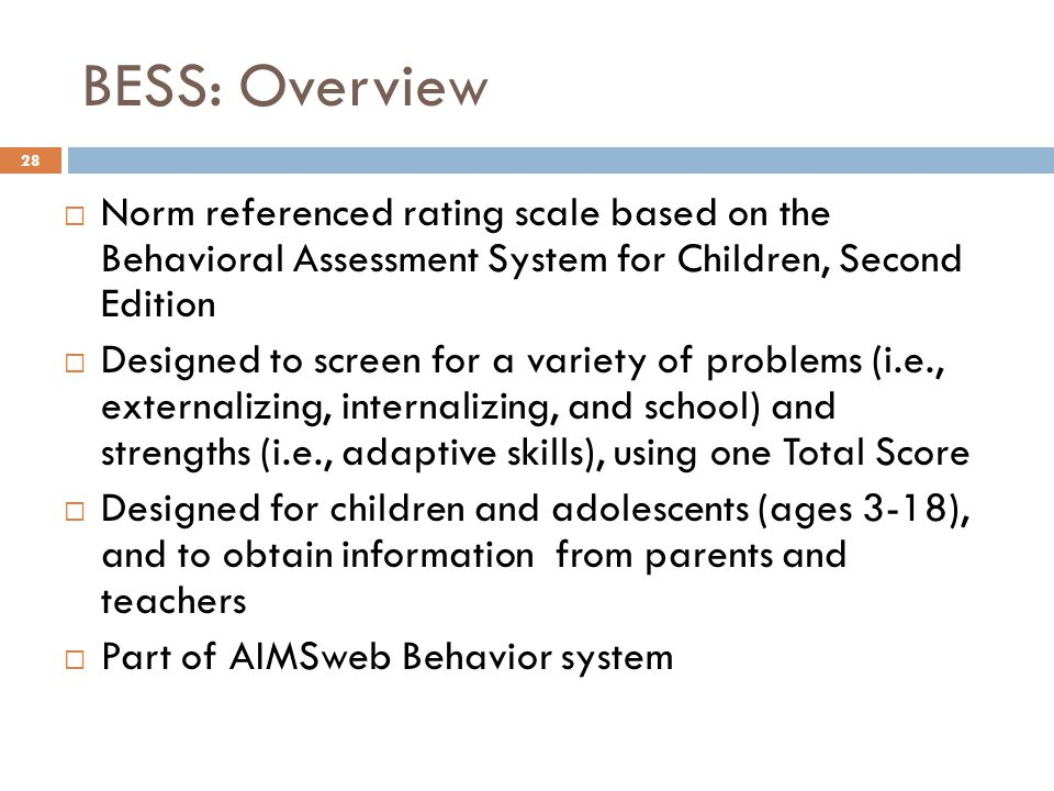BESS: Overview Norm referenced rating scale based on the Behavioral Assessment System for Children, Second Edition.