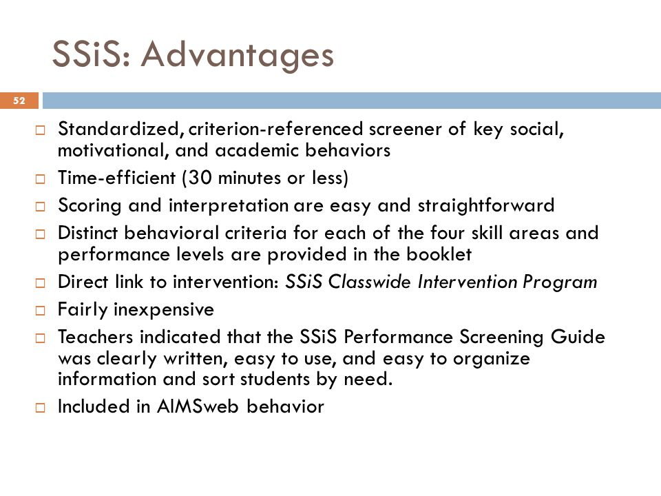 SSiS: Advantages Standardized, criterion-referenced screener of key social, motivational, and academic behaviors.