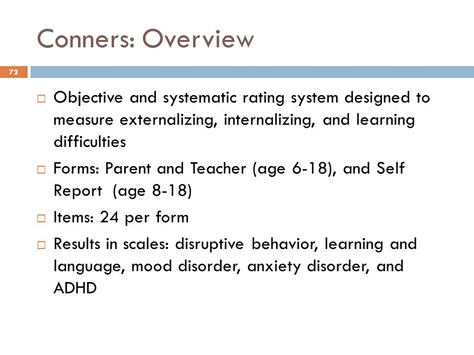 Conners: Overview Objective and systematic rating system designed to measure externalizing, internalizing, and learning difficulties.
