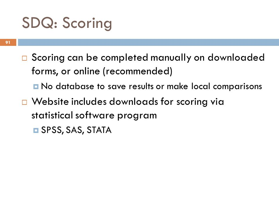 SDQ: Scoring Scoring can be completed manually on downloaded forms, or online (recommended) No database to save results or make local comparisons.
