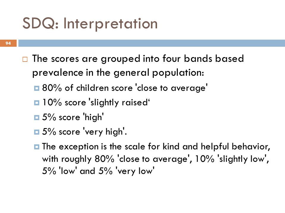 SDQ: Interpretation The scores are grouped into four bands based prevalence in the general population: