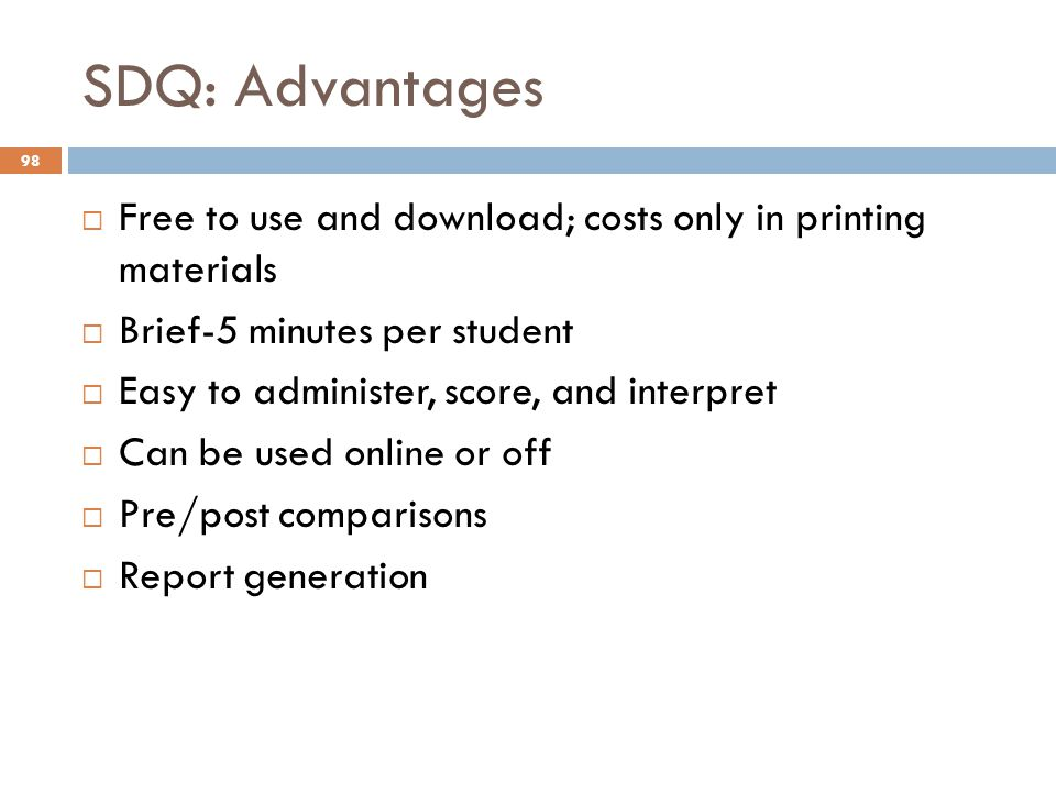 SDQ: Advantages Free to use and download; costs only in printing materials. Brief-5 minutes per student.