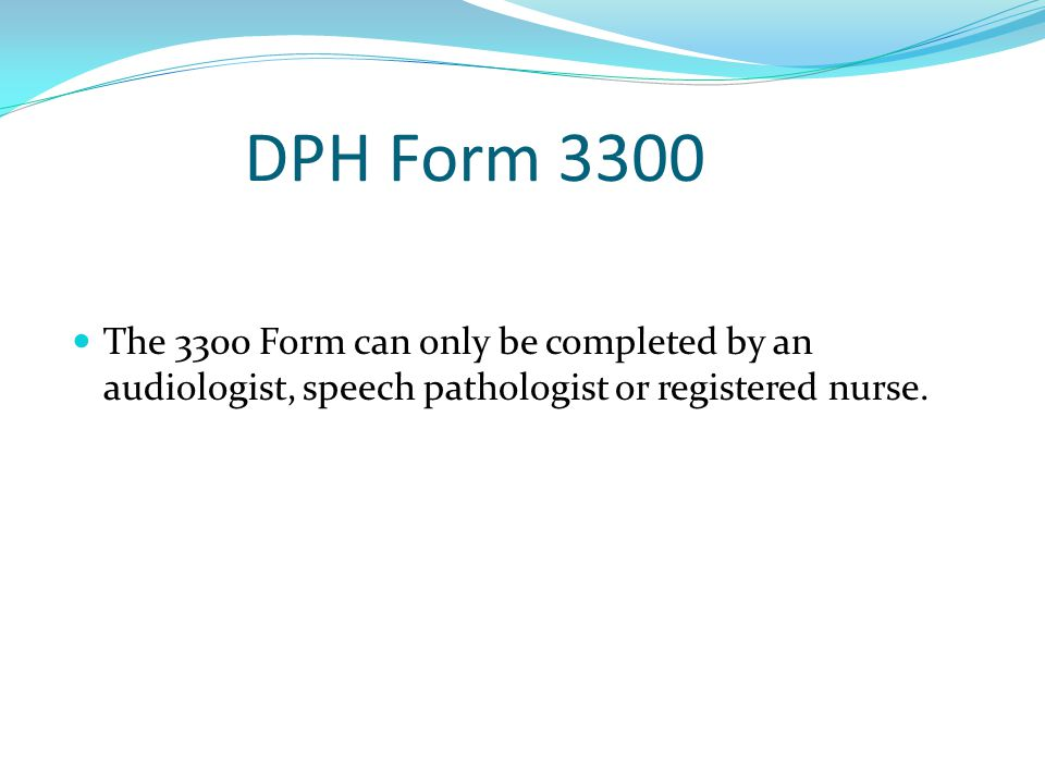 DPH Form 3300 The 3300 Form can only be completed by an audiologist, speech pathologist or registered nurse.