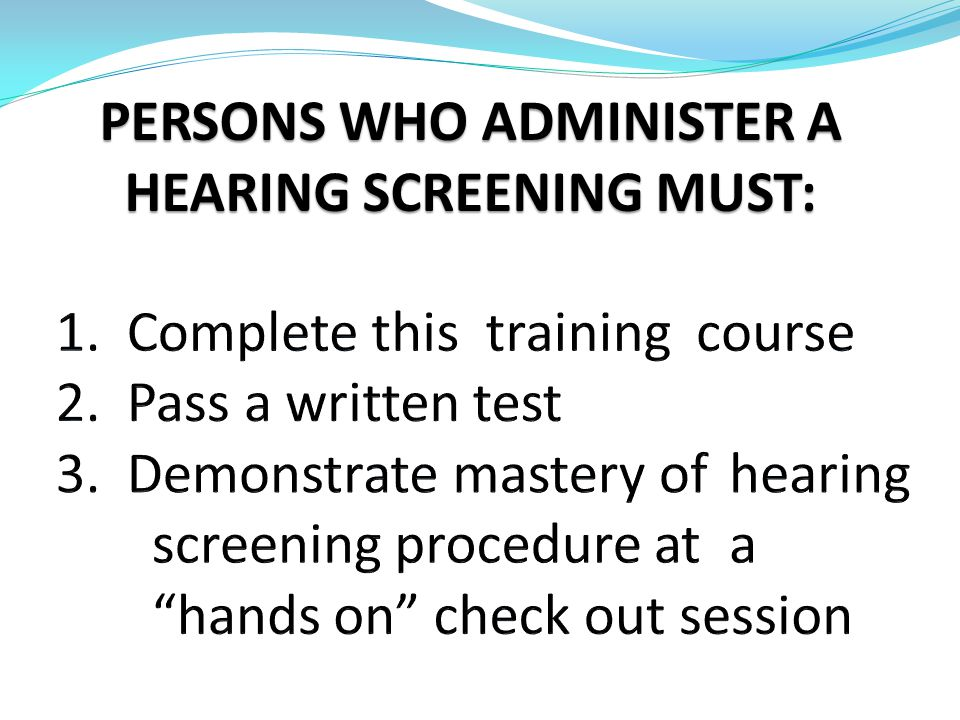 PERSONS WHO ADMINISTER A HEARING SCREENING MUST:
