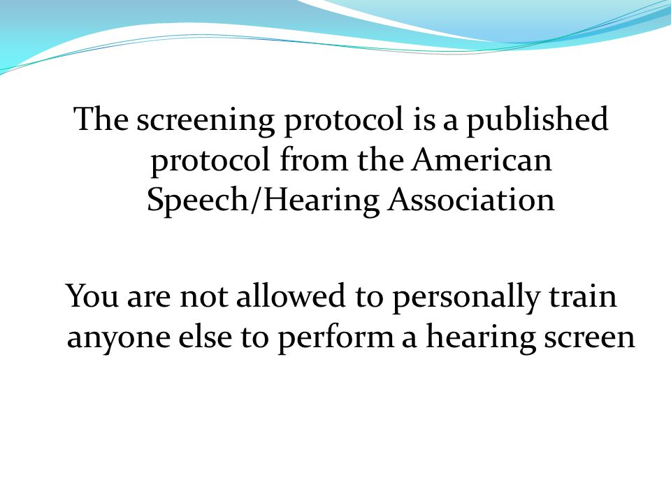 The screening protocol is a published protocol from the American Speech/Hearing Association You are not allowed to personally train anyone else to perform a hearing screen