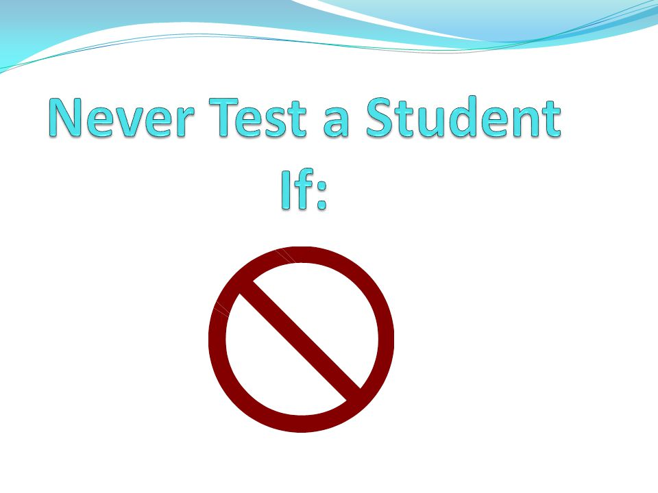Never Test a Student If: