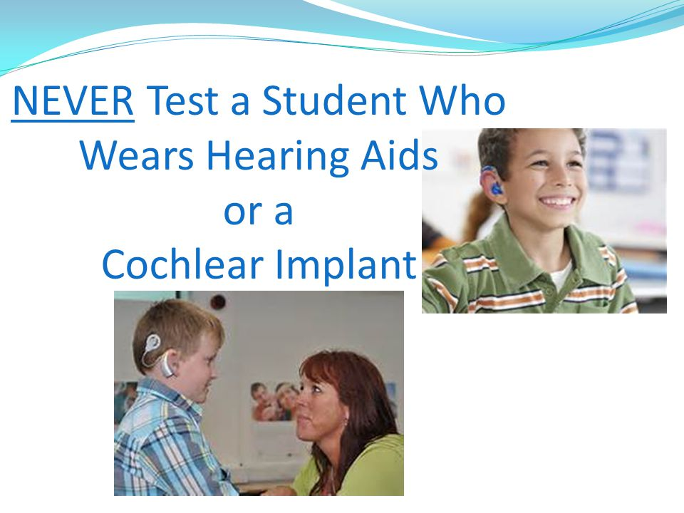 NEVER Test a Student Who Wears Hearing Aids or a Cochlear Implant