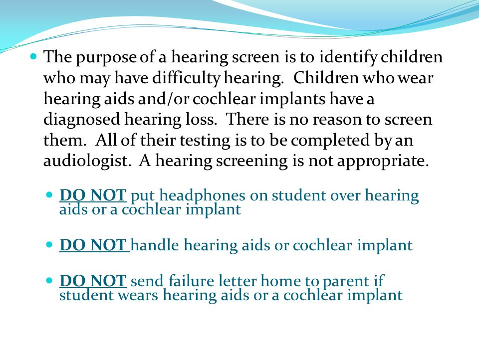 The purpose of a hearing screen is to identify children who may have difficulty hearing. Children who wear hearing aids and/or cochlear implants have a diagnosed hearing loss. There is no reason to screen them. All of their testing is to be completed by an audiologist. A hearing screening is not appropriate.