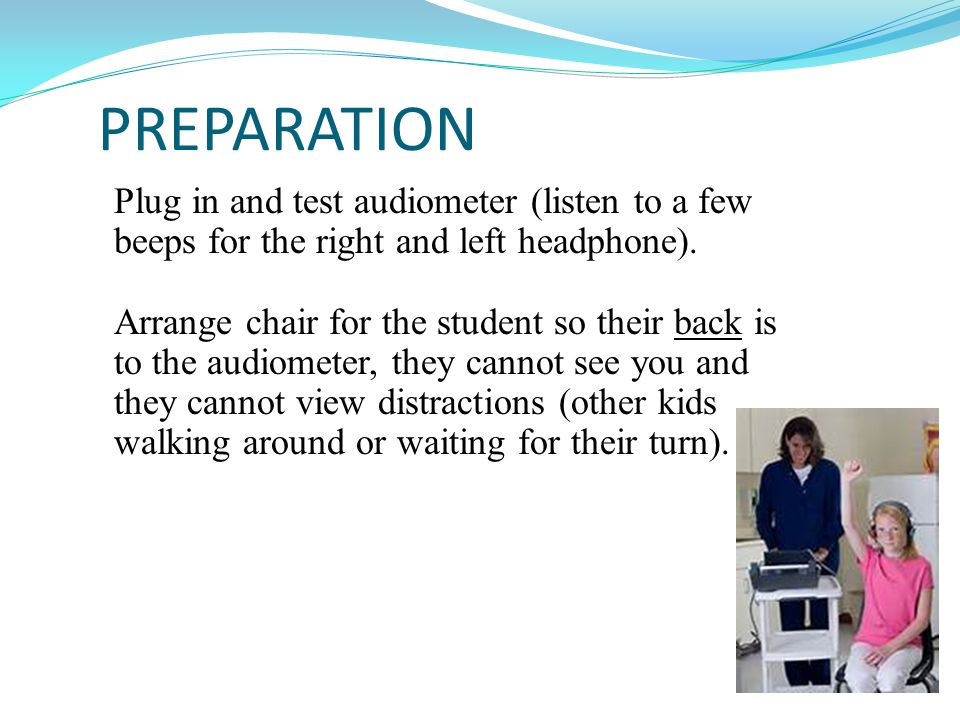 PREPARATION Plug in and test audiometer (listen to a few beeps for the right and left headphone).