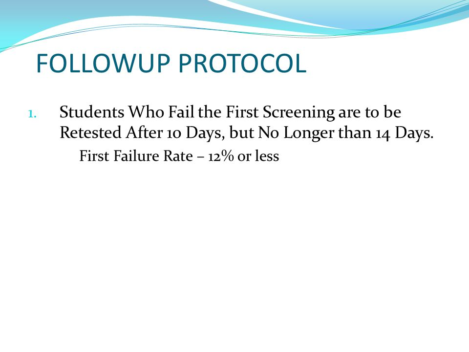 FOLLOWUP PROTOCOL Students Who Fail the First Screening are to be Retested After 10 Days, but No Longer than 14 Days.