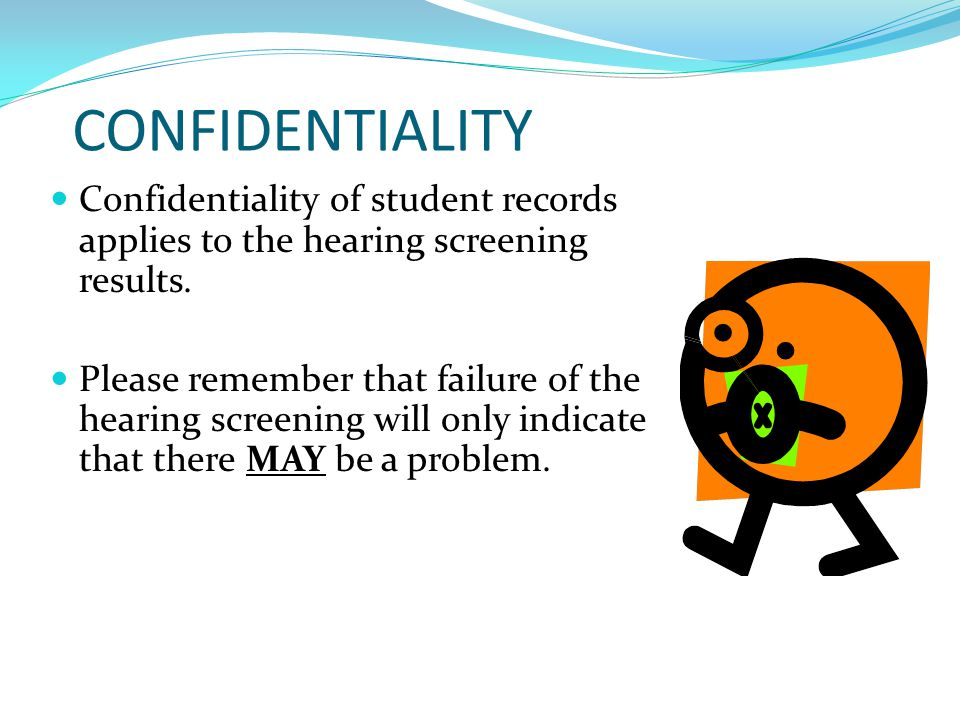 CONFIDENTIALITY Confidentiality of student records applies to the hearing screening results.